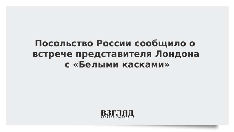 Посольство России сообщило о встрече представителя Лондона с «Белыми касками»