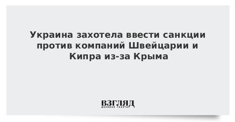 Украина захотела ввести санкции против компаний Швейцарии и Кипра из-за Крыма