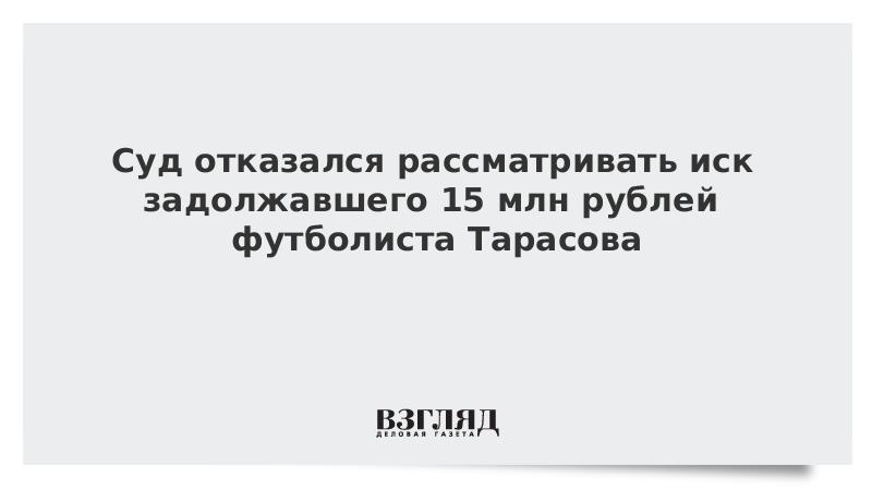 Суд отказался рассматривать иск задолжавшего 15 млн рублей футболиста Тарасова