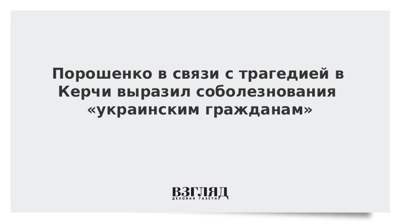 Порошенко в связи с трагедией в Керчи выразил соболезнования «украинским гражданам»