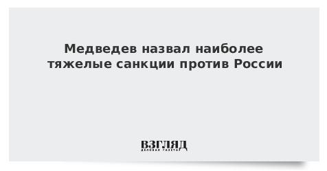 Медведев назвал наиболее тяжелые санкции против России