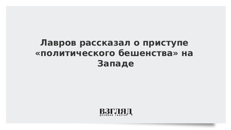 Лавров рассказал о приступе «политического бешенства» на Западе