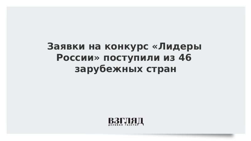 Заявки на конкурс «Лидеры России» поступили из 46 зарубежных стран