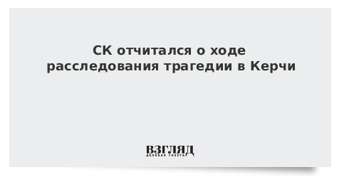 СК отчитался о ходе расследования трагедии в Керчи
