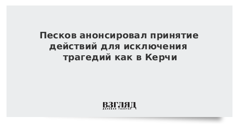 Песков анонсировал принятие действий для исключения трагедий как в Керчи