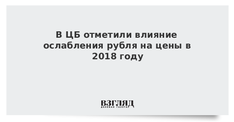 В ЦБ отметили влияние ослабления рубля на цены в 2018 году