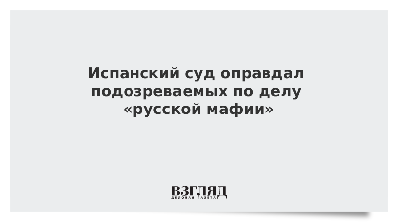 Испанский суд оправдал подозреваемых по делу «русской мафии»