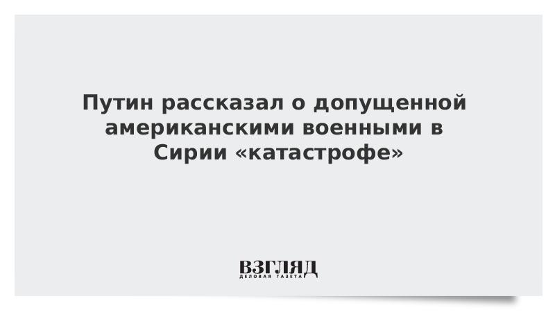 Путин рассказал о допущенной американскими военными в Сирии «катастрофе»