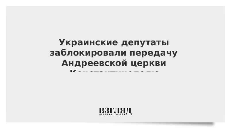 Украинские депутаты заблокировали передачу Андреевской церкви Константинополю