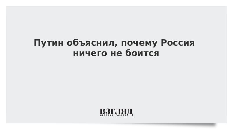 Путин объяснил, почему Россия ничего не боится