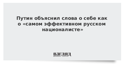 Путин объяснил слова о себе как о «самом эффективном русском националисте»