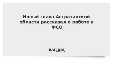 Новый глава Астраханской области рассказал о работе в ФСО