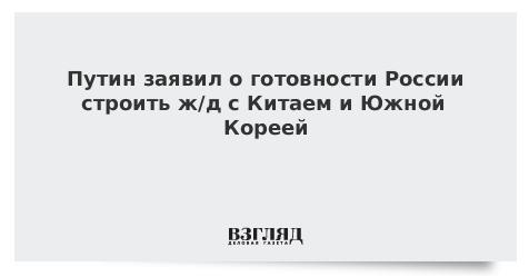Путин заявил о готовности России строить ж/д с Китаем и Южной Кореей
