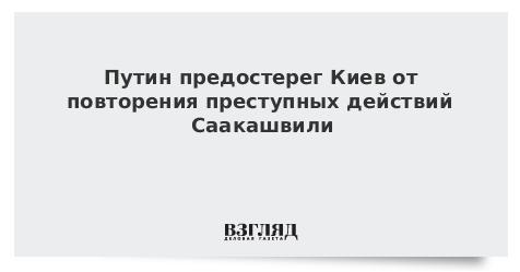 Путин предостерег Киев от повторения преступных действий Саакашвили