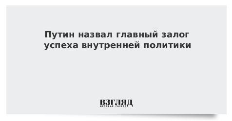 Путин назвал главный залог успеха внутренней политики