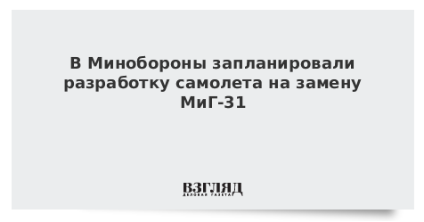В Минобороны запланировали разработку самолета на замену МиГ-31