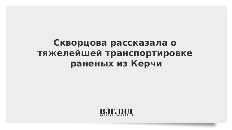 Скворцова рассказала о тяжелейшей транспортировке раненых из Керчи
