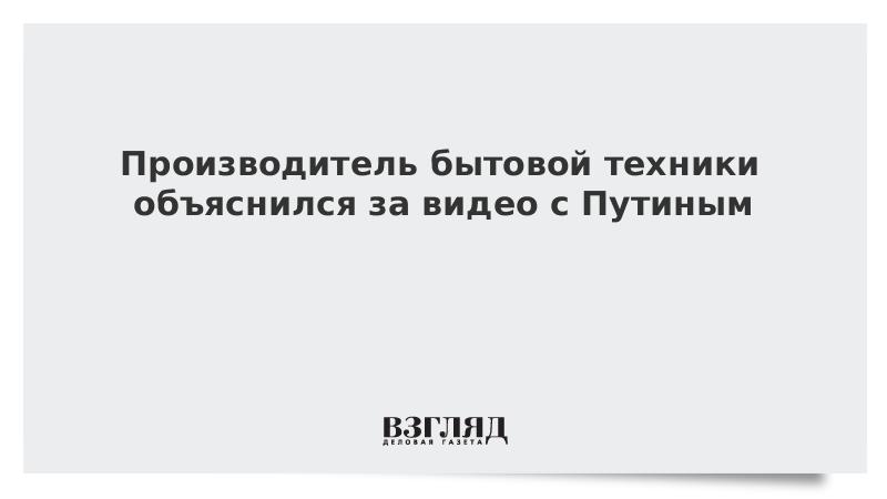 Производитель бытовой техники объяснился за видео с Путиным