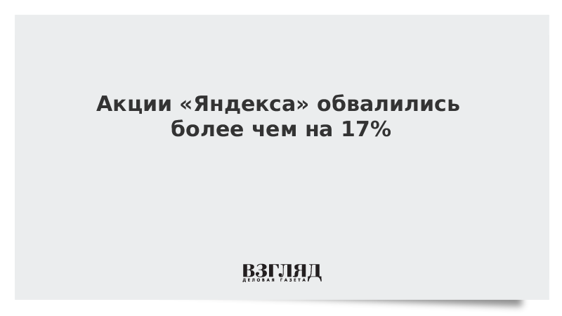 Акции «Яндекса» обвалились более чем на 17%