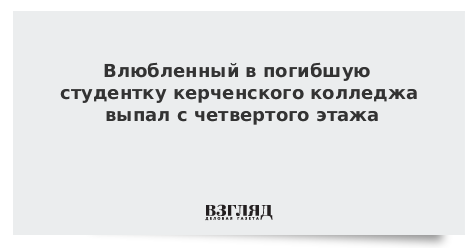Влюбленный в погибшую студентку керченского колледжа выпал с четвертого этажа