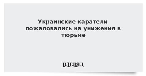 Украинские каратели пожаловались на унижения в тюрьме