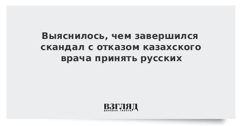 Выяснилось, чем завершился скандал с отказом казахского врача принять русских