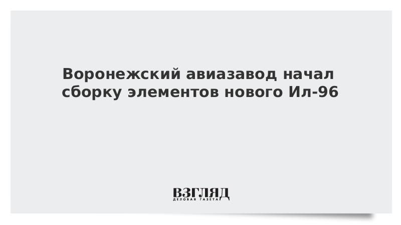 Воронежский авиазавод начал сборку элементов нового Ил-96