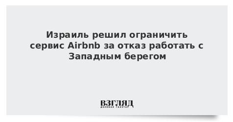 Израиль решил ограничить сервис Airbnb за отказ работать с Западным берегом