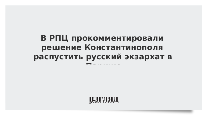 В РПЦ прокомментировали решение Константинополя распустить русский экзархат в Париже