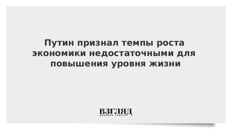 Путин признал темпы роста экономики недостаточными для повышения уровня жизни