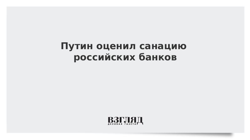 Путин оценил санацию российских банков