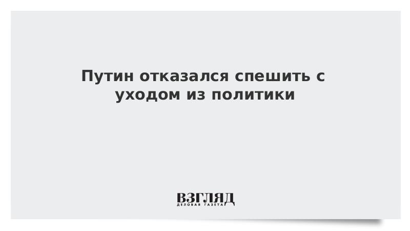 Путин отказался спешить с уходом из политики