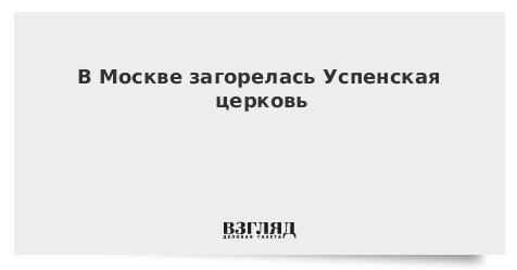 В Москве загорелась Успенская церковь