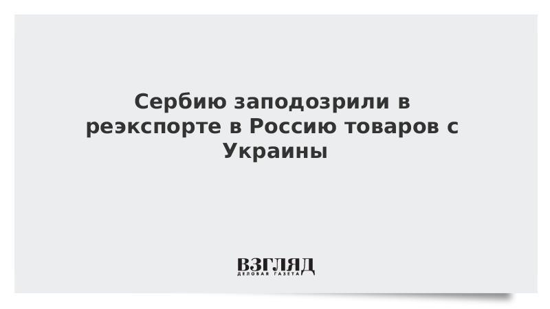 Сербию заподозрили в реэкспорте в Россию товаров с Украины