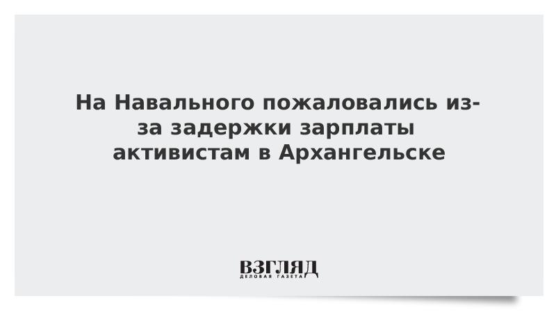 На Навального пожаловались из-за задержки зарплаты активистам в Архангельске