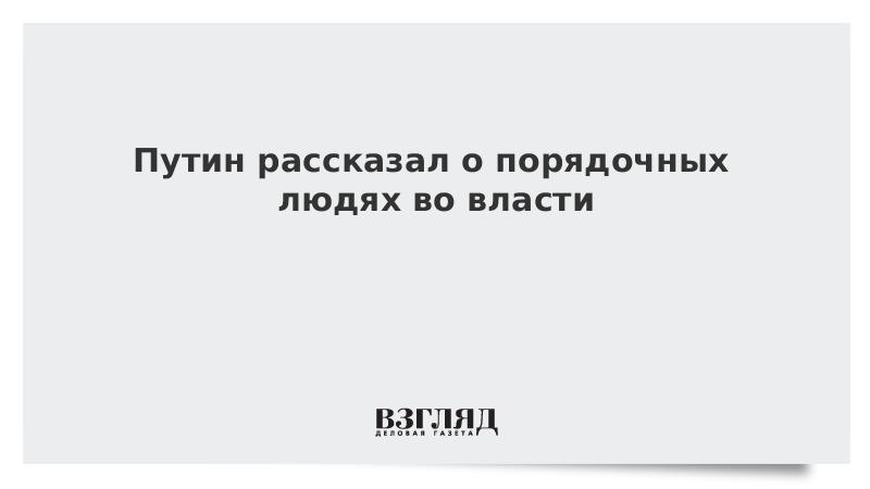 Путин рассказал о порядочных людях во власти