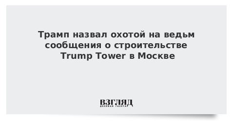 Трамп назвал охотой на ведьм сообщения о строительстве Trump Tower в Москве