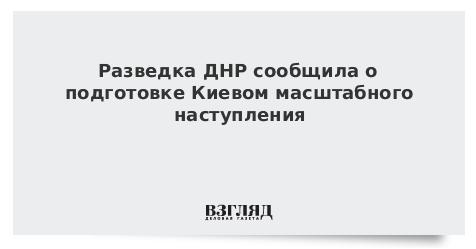Разведка ДНР сообщила о подготовке Киевом масштабного наступления