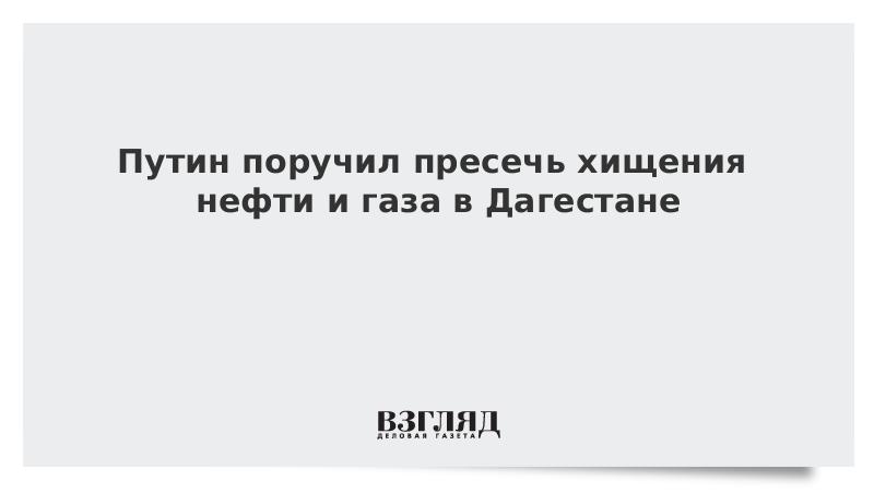Путин поручил пресечь хищения нефти и газа в Дагестане