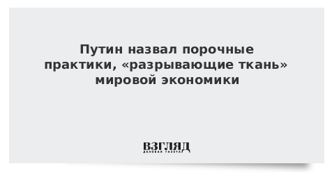 Путин назвал порочные практики, «разрывающие ткань» мировой экономики