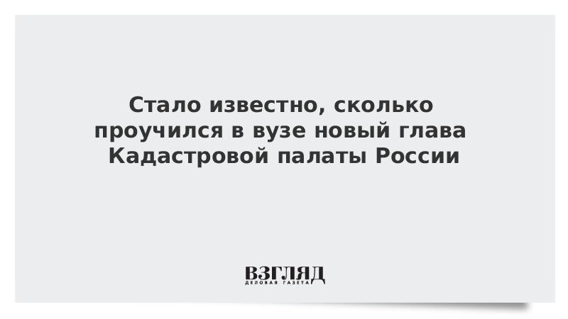 Стало известно, сколько проучился в вузе новый глава Кадастровой палаты России