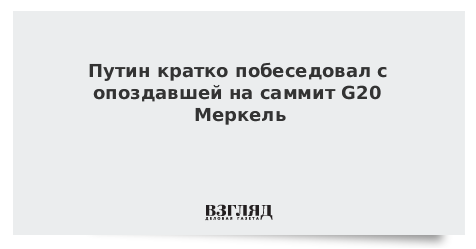Путин кратко побеседовал с опоздавшей на саммит G20 Меркель