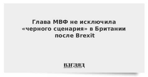 Глава МВФ не исключила «черного сценария» в Британии после Brexit