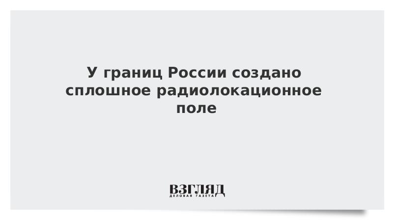 У границ России создано сплошное радиолокационное поле
