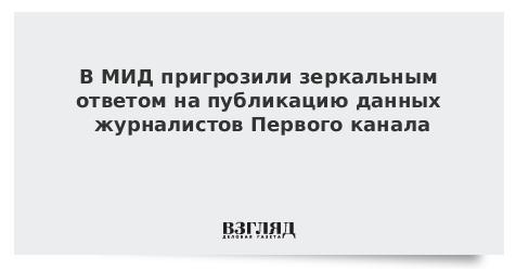 В МИД пригрозили зеркальным ответом на публикацию данных журналистов Первого канала