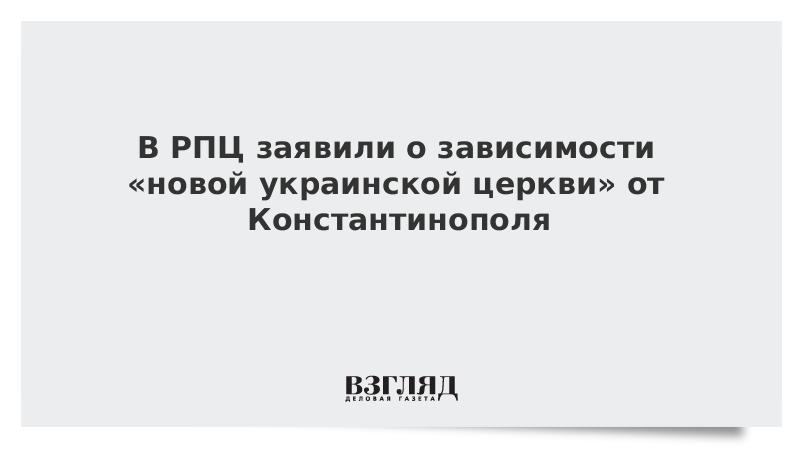 В РПЦ заявили о зависимости «новой украинской церкви» от Константинополя
