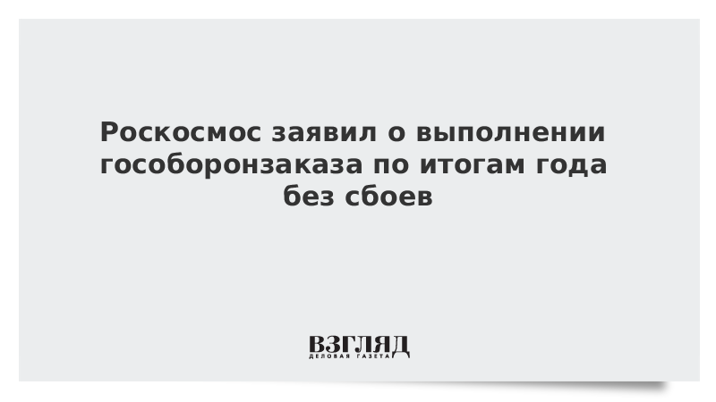 Роскосмос заявил о выполнении гособоронзаказа по итогам года без сбоев