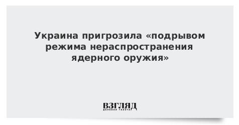 Украина пригрозила «подрывом режима нераспространения ядерного оружия»