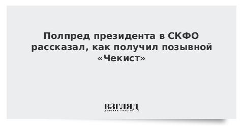 Полпред президента в СКФО рассказал, как получил позывной «Чекист»