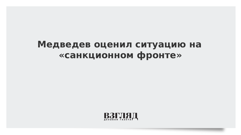 Медведев оценил ситуацию на «санкционном фронте»